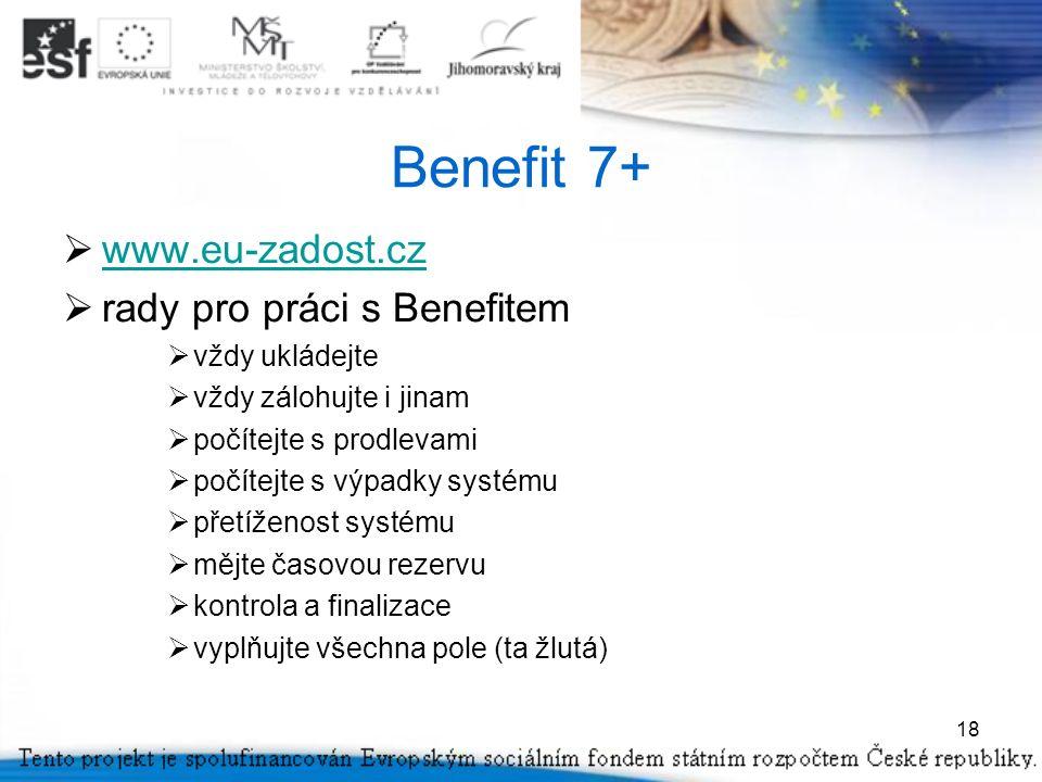 18 Benefit 7+  www.eu-zadost.cz www.eu-zadost.cz  rady pro práci s Benefitem  vždy ukládejte  vždy zálohujte i jinam  počítejte s prodlevami  počítejte s výpadky systému  přetíženost systému  mějte časovou rezervu  kontrola a finalizace  vyplňujte všechna pole (ta žlutá)