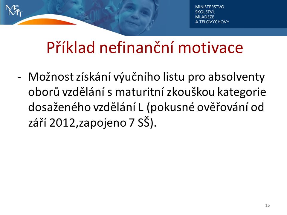 Příklad nefinanční motivace -Možnost získání výučního listu pro absolventy oborů vzdělání s maturitní zkouškou kategorie dosaženého vzdělání L (pokusné ověřování od září 2012,zapojeno 7 SŠ).