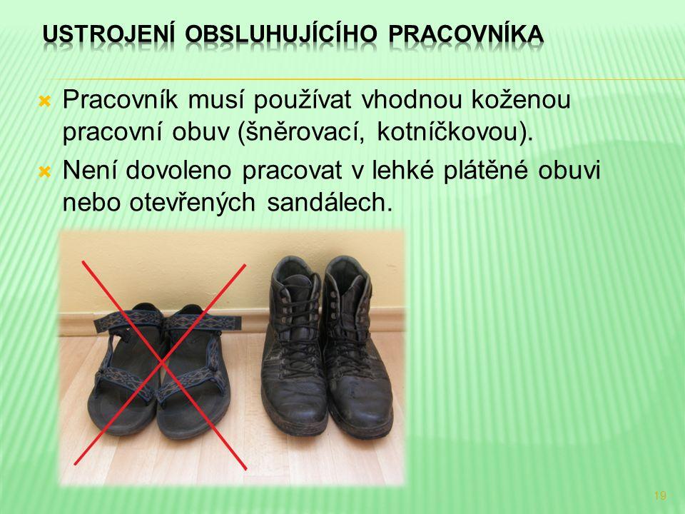  Pracovník musí používat vhodnou koženou pracovní obuv (šněrovací, kotníčkovou).  Není dovoleno pracovat v lehké plátěné obuvi nebo otevřených sandá