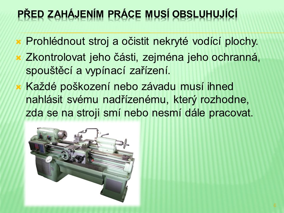  Prohlédnout stroj a očistit nekryté vodící plochy.  Zkontrolovat jeho části, zejména jeho ochranná, spouštěcí a vypínací zařízení.  Každé poškozen