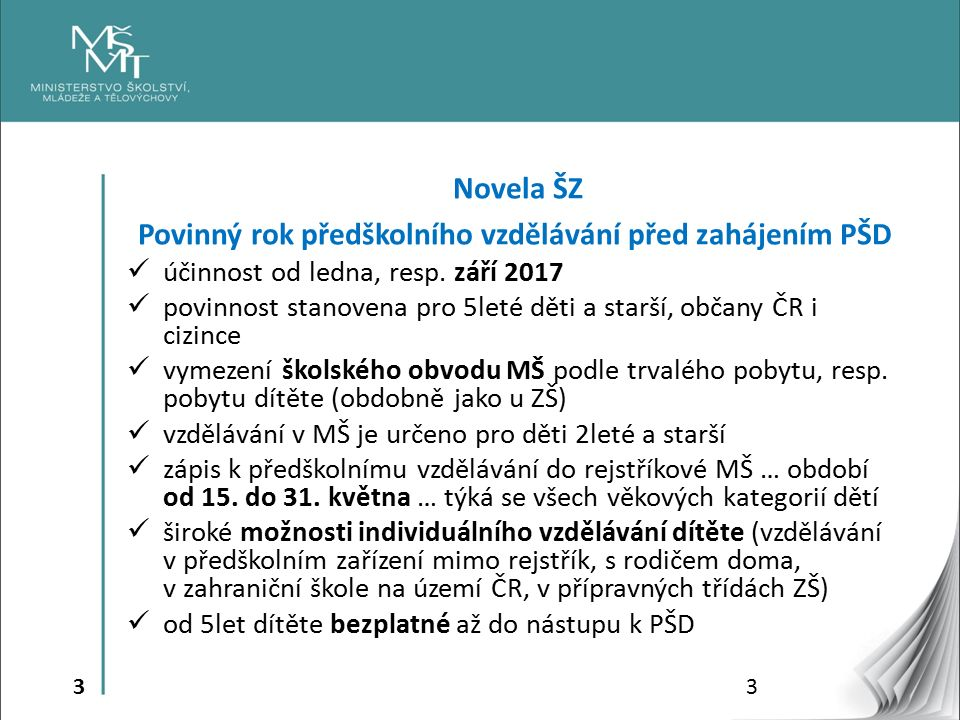 3 Novela ŠZ Povinný rok předškolního vzdělávání před zahájením PŠD účinnost od ledna, resp. září 2017 povinnost stanovena pro 5leté děti a starší, obč