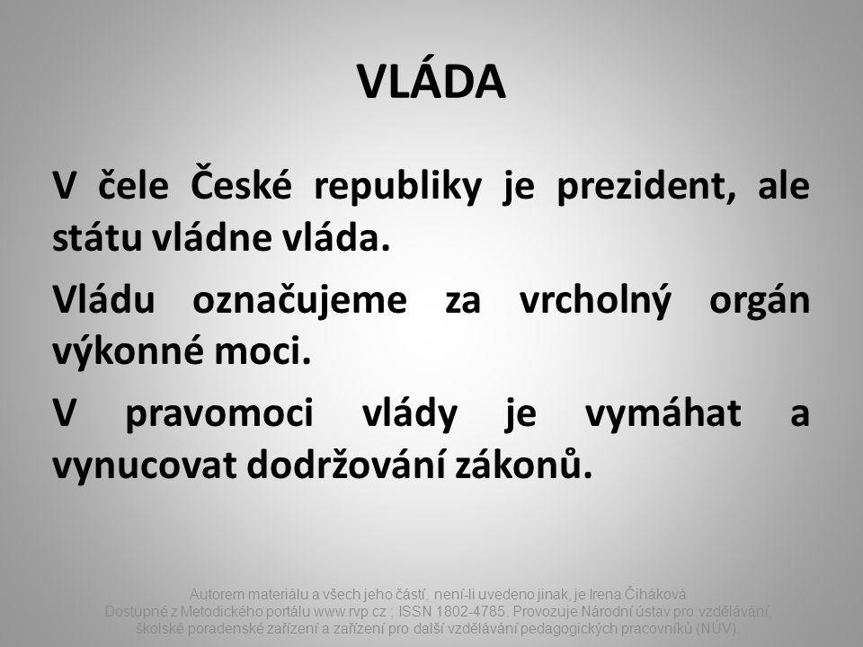 VLÁDA V čele České republiky je prezident, ale státu vládne vláda. Vládu označujeme za vrcholný orgán výkonné moci. V pravomoci vlády je vymáhat a vyn