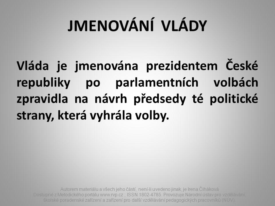 JMENOVÁNÍ VLÁDY Vláda je jmenována prezidentem České republiky po parlamentních volbách zpravidla na návrh předsedy té politické strany, která vyhrála