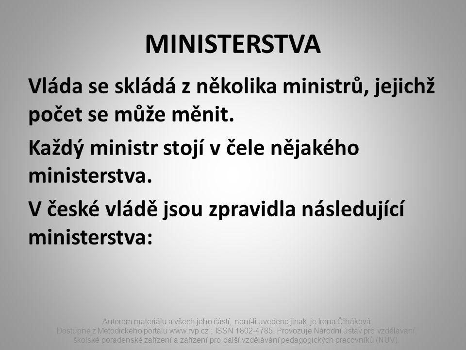 MINISTERSTVA Vláda se skládá z několika ministrů, jejichž počet se může měnit. Každý ministr stojí v čele nějakého ministerstva. V české vládě jsou zp