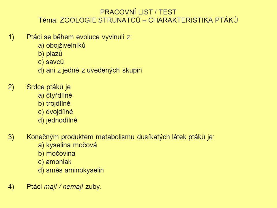 PRACOVNÍ LIST / TEST Téma: ZOOLOGIE STRUNATCŮ – CHARAKTERISTIKA PTÁKŮ 1)Ptáci se během evoluce vyvinuli z: a) obojživelníků b) plazů c) savců d) ani z jedné z uvedených skupin 2)Srdce ptáků je a) čtyřdílné b) trojdílné c) dvojdílné d) jednodílné 3)Konečným produktem metabolismu dusíkatých látek ptáků je: a) kyselina močová b) močovina c) amoniak d) směs aminokyselin 4)Ptáci mají / nemají zuby.