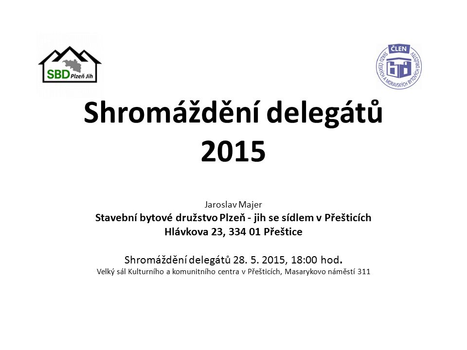 Shromáždění delegátů 2015 Jaroslav Majer Stavební bytové družstvo Plzeň - jih se sídlem v Přešticích Hlávkova 23, 334 01 Přeštice Shromáždění delegátů 28.