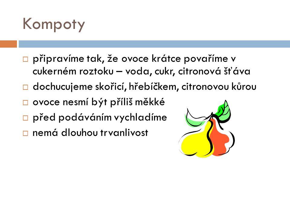 Kompoty  připravíme tak, že ovoce krátce povaříme v cukerném roztoku – voda, cukr, citronová šťáva  dochucujeme skořicí, hřebíčkem, citronovou kůrou  ovoce nesmí být příliš měkké  před podáváním vychladíme  nemá dlouhou trvanlivost