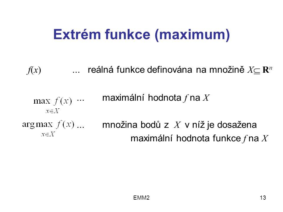 EMM213 Extrém funkce (maximum) f(x)... reálná funkce definována na množině X  R n... maximální hodnota f na X... množina bodů z X v níž je dosažena m