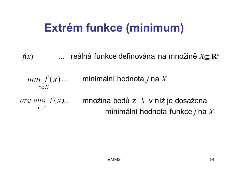 EMM214 Extrém funkce (minimum) f(x)... reálná funkce definována na množině X  R n... minimální hodnota f na X... množina bodů z X v níž je dosažena m