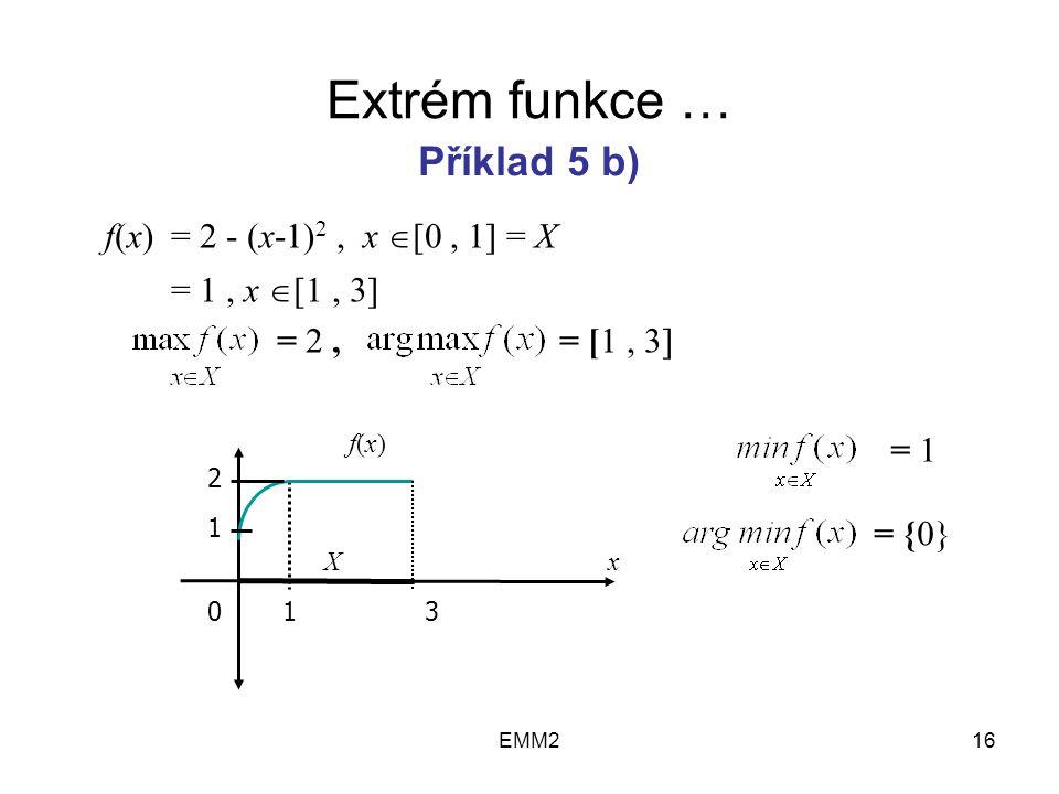 EMM216 Extrém funkce … f(x) = 2 - (x-1) 2, x  [0, 1] = X = 1, x  [1, 3] = 2, = [1, 3] Příklad 5 b) 2 1 013 X f(x)f(x) x = 1 = {0}