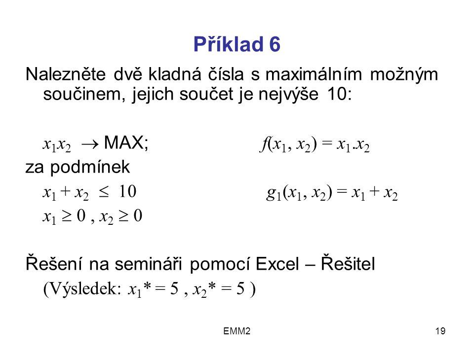 EMM219 Příklad 6 Nalezněte dvě kladná čísla s maximálním možným součinem, jejich součet je nejvýše 10: x 1 x 2  MAX; f(x 1, x 2 ) = x 1.x 2 za podmínek x 1 + x 2  10 g 1 (x 1, x 2 ) = x 1 + x 2 x 1  0, x 2  0 Řešení na semináři pomocí Excel – Řešitel (Výsledek: x 1 * = 5, x 2 * = 5 )