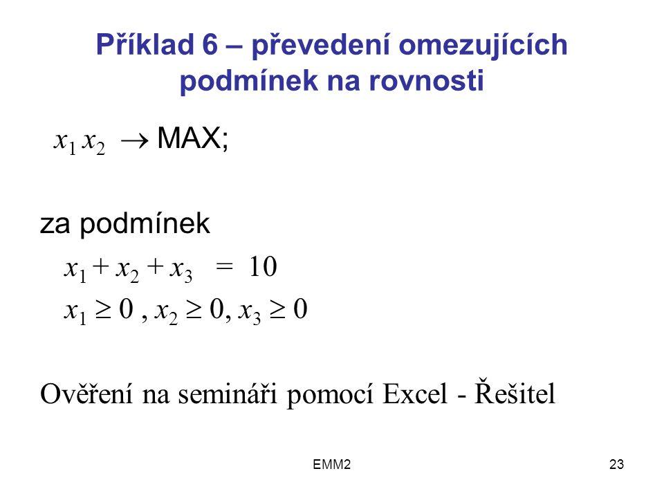 EMM223 Příklad 6 – převedení omezujících podmínek na rovnosti x 1 x 2  MAX; za podmínek x 1 + x 2 + x 3 = 10 x 1  0, x 2  0, x 3  0 Ověření na semináři pomocí Excel - Řešitel