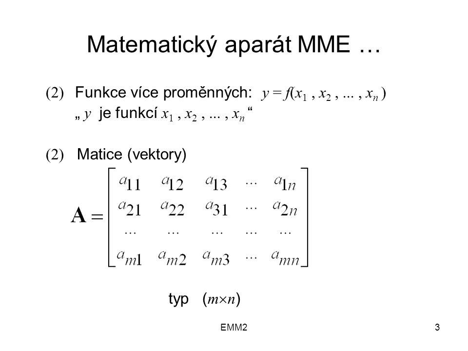 """EMM23 Matematický aparát MME … (2) Funkce více proměnných: y = f(x 1, x 2,..., x n ) """" y je funkcí x 1, x 2,..., x n (2) Matice (vektory) typ ( m  n )"""