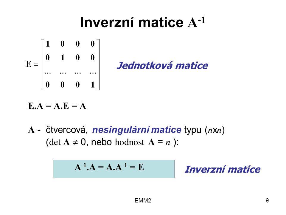 EMM29 Inverzní matice A -1 E.A = A.E = A A - čtvercová, nesingulární matice typu ( n x n ) ( det A  0, nebo hodnost A = n ): A -1.A = A.A -1 = E Jednotková matice Inverzní matice
