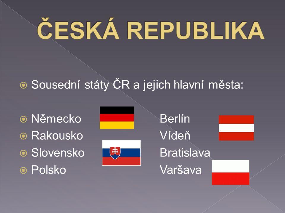  Sousední státy ČR a jejich hlavní města:  NěmeckoBerlín  RakouskoVídeň  SlovenskoBratislava  PolskoVaršava