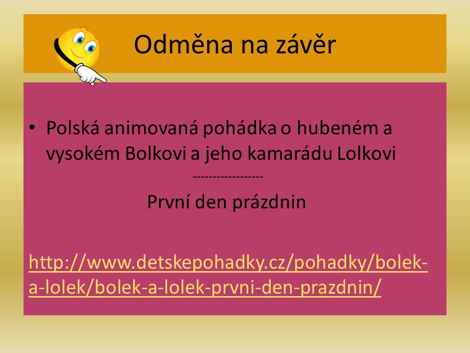 Citace http://www.detskepohadky.cz/pohadky/bolek-a-lolek/bolek-a-lolek-prvni-den-prazdnin/ http://www.cojeco.cz/attach/image/max/92/6014/92601451f4753e4808240ef9a0854623.gif http://upload.wikimedia.org/wikipedia/commons/7/75/Polska_cala.png http://polsko2003.wz.cz/Mapa%20Polska.gif http://polsko.svetadily.cz/userfiles/image/warsava.jpg http://www.slantour.cz/foto/full/3303-varsava.jpg http://www.newgo.cz:8080/image/image_gallery?uuid=66d73141-8c99-4135-874e- 0dc2cdb2fb71&groupId=11367&t=1346751906128 http://www.newgo.cz:8080/image/image_gallery?uuid=66d73141-8c99-4135-874e- 0dc2cdb2fb71&groupId=11367&t=1346751906128 http://www.wrotniak.net/gallery/poland-82/_img/lodz84-027-s.jpg http://www.tripzone.cz/content_img_cs/009/reka-visla-w-9442.jpg http://www.sberatel.com/diskuse/imagesExtension/img/3012/97816/3655_q9eyZL.JPG http://upload.wikimedia.org/wikipedia/commons/thumb/5/59/Krakow-Wawel_across_Wisla.jpg/288px-Krakow- Wawel_across_Wisla.jpg http://upload.wikimedia.org/wikipedia/commons/thumb/5/59/Krakow-Wawel_across_Wisla.jpg/288px-Krakow- Wawel_across_Wisla.jpg http://polsko.svetadily.cz/userfiles/image/clanky/polsko/stetin-2.jpg http://upload.wikimedia.org/wikipedia/commons/d/dd/Wroclaw-Rynek-7.2005.jpg Prof.
