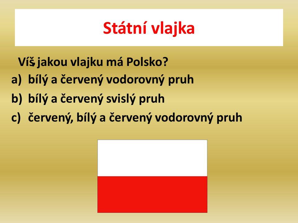 Státní vlajka Víš jakou vlajku má Polsko , a)bílý a červený vodorovný pruh b)bílý a červený svislý pruh c)červený, bílý a červený vodorovný pruh