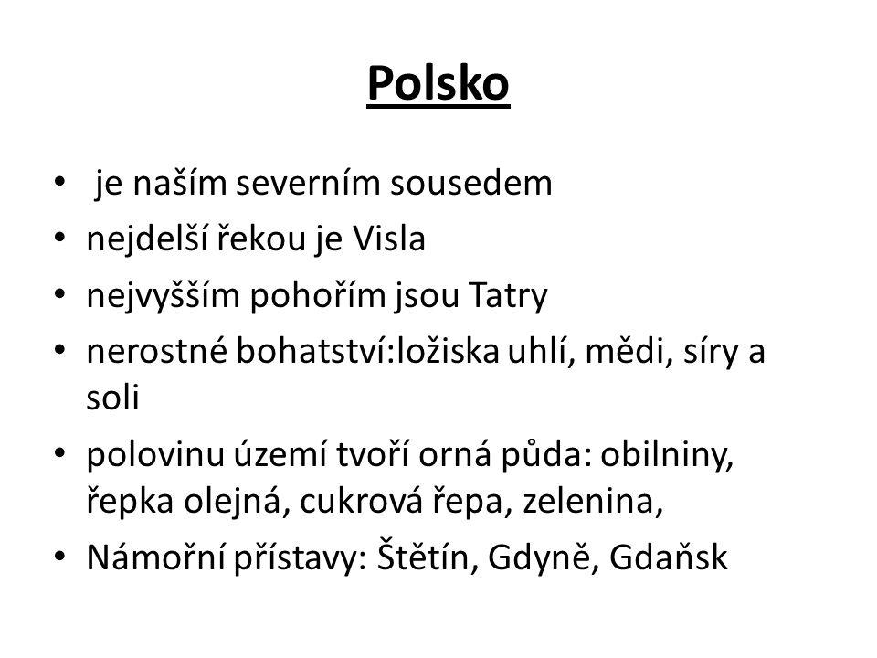 Polsko je naším severním sousedem nejdelší řekou je Visla nejvyšším pohořím jsou Tatry nerostné bohatství:ložiska uhlí, mědi, síry a soli polovinu území tvoří orná půda: obilniny, řepka olejná, cukrová řepa, zelenina, Námořní přístavy: Štětín, Gdyně, Gdaňsk