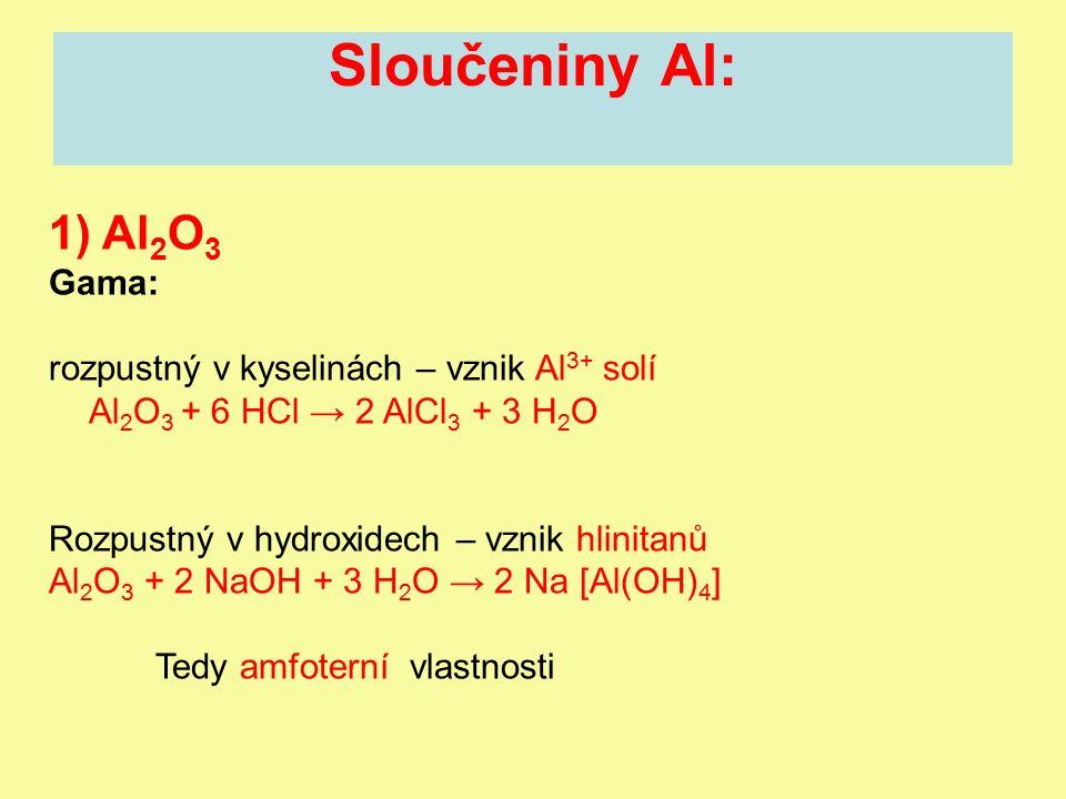 Sloučeniny Al: 1) Al 2 O 3 Gama: rozpustný v kyselinách – vznik Al 3+ solí Al 2 O 3 + 6 HCl → 2 AlCl 3 + 3 H 2 O Rozpustný v hydroxidech – vznik hlinitanů Al 2 O 3 + 2 NaOH + 3 H 2 O → 2 Na [Al(OH) 4 ] Tedy amfoterní vlastnosti