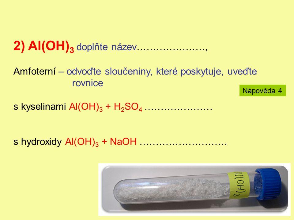 2) Al(OH) 3 doplňte název…………………, Amfoterní – odvoďte sloučeniny, které poskytuje, uveďte rovnice s kyselinami Al(OH) 3 + H 2 SO 4 ………………… s hydroxidy Al(OH) 3 + NaOH ……………………… Nápověda 4