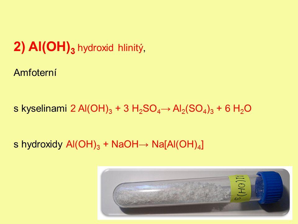 2) Al(OH) 3 hydroxid hlinitý, Amfoterní s kyselinami 2 Al(OH) 3 + 3 H 2 SO 4 → Al 2 (SO 4 ) 3 + 6 H 2 O s hydroxidy Al(OH) 3 + NaOH→ Na[Al(OH) 4 ]