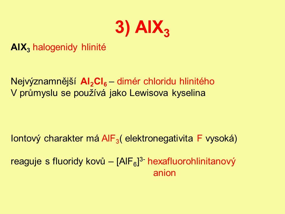 3) AlX 3 AlX 3 halogenidy hlinité Nejvýznamnější Al 2 Cl 6 – dimér chloridu hlinitého V průmyslu se používá jako Lewisova kyselina Iontový charakter má AlF 3 ( elektronegativita F vysoká) reaguje s fluoridy kovů – [AlF 6 ] 3- hexafluorohlinitanový anion