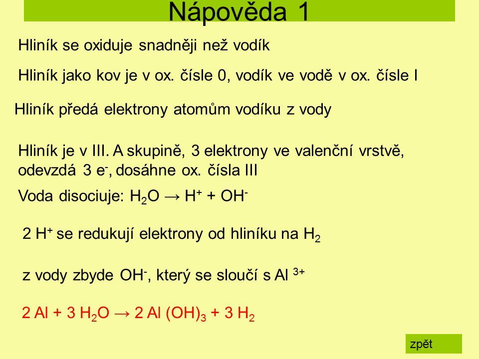 Nápověda 1 zpět 2 Al + 3 H 2 O → 2 Al (OH) 3 + 3 H 2 Hliník se oxiduje snadněji než vodík Hliník jako kov je v ox.