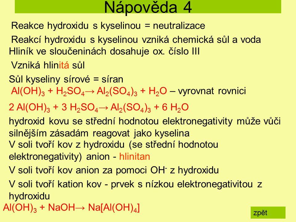Al(OH) 3 + H 2 SO 4 → Al 2 (SO 4 ) 3 + H 2 O – vyrovnat rovnici Al(OH) 3 + NaOH→ Na[Al(OH) 4 ] Nápověda 4 zpět Reakcí hydroxidu s kyselinou vzniká chemická sůl a voda Reakce hydroxidu s kyselinou = neutralizace Hliník ve sloučeninách dosahuje ox.