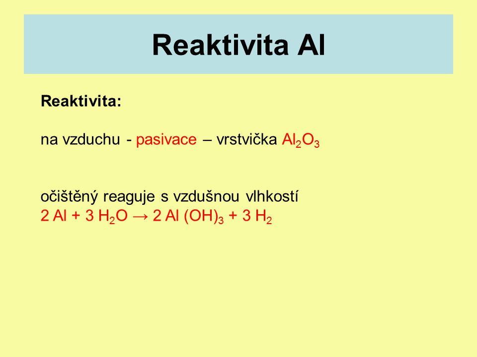 Reaktivita Al Reaktivita: na vzduchu - pasivace – vrstvička Al 2 O 3 očištěný reaguje s vzdušnou vlhkostí 2 Al + 3 H 2 O → 2 Al (OH) 3 + 3 H 2
