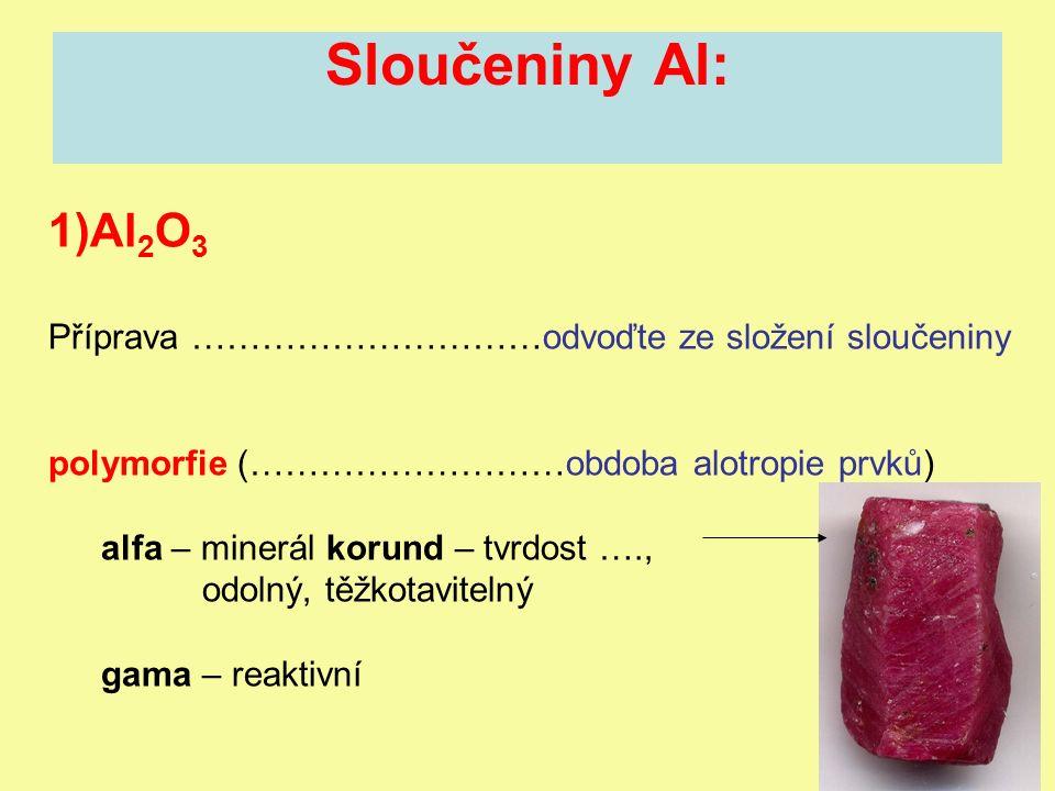 Sloučeniny Al: 1)Al 2 O 3 Příprava …………………………odvoďte ze složení sloučeniny polymorfie (………………………obdoba alotropie prvků) alfa – minerál korund – tvrdost …., odolný, těžkotavitelný gama – reaktivní