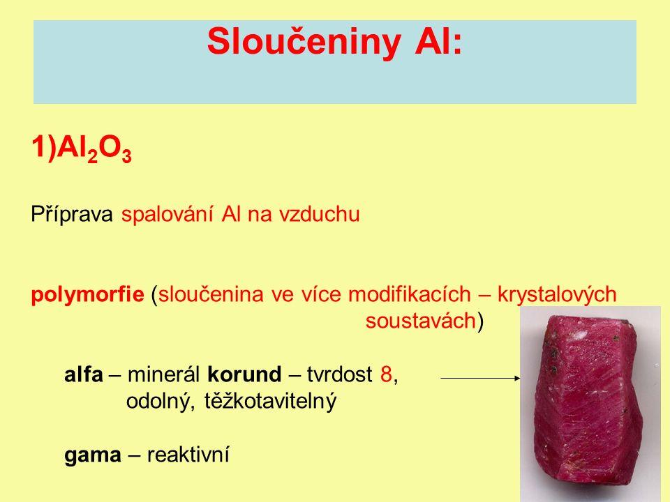 Sloučeniny Al: 1)Al 2 O 3 Příprava spalování Al na vzduchu polymorfie (sloučenina ve více modifikacích – krystalových soustavách) alfa – minerál korund – tvrdost 8, odolný, těžkotavitelný gama – reaktivní