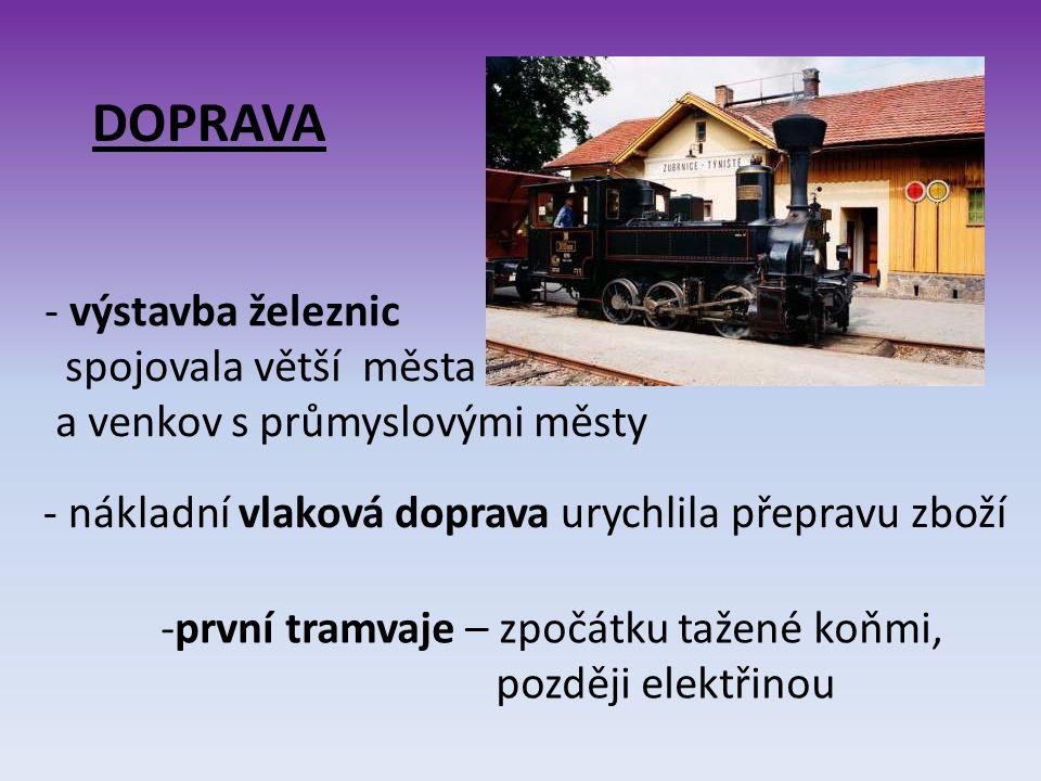 DOPRAVA - výstavba železnic spojovala větší města a venkov s průmyslovými městy - nákladní vlaková doprava urychlila přepravu zboží -první tramvaje – zpočátku tažené koňmi, později elektřinou