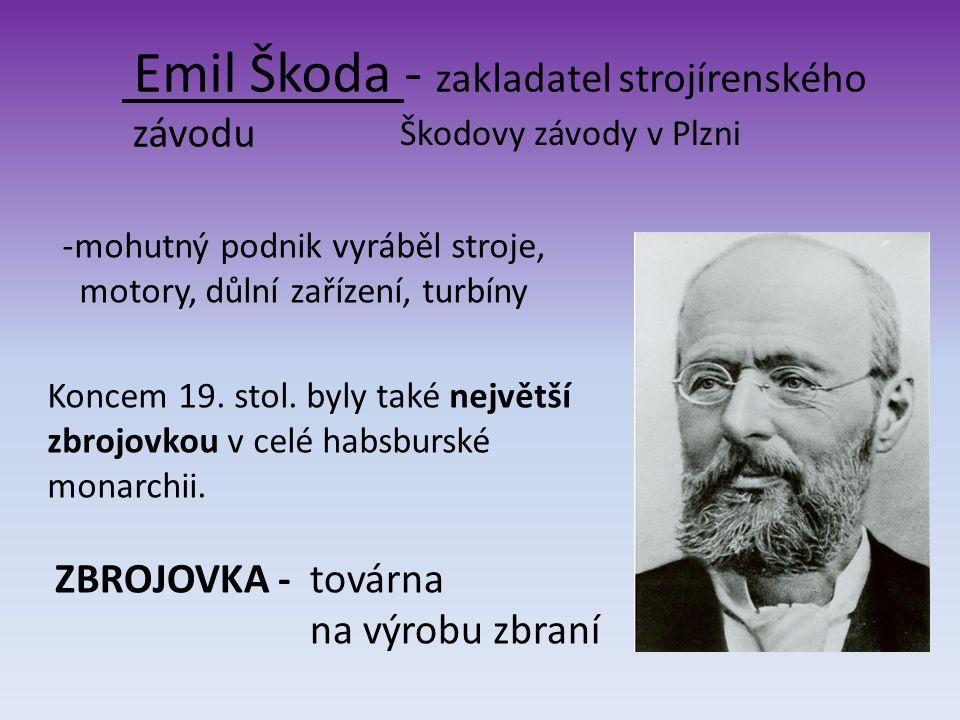 Škodovy závody v Plzni Emil Škoda - zakladatel strojírenského závodu -mohutný podnik vyráběl stroje, motory, důlní zařízení, turbíny Koncem 19. stol.