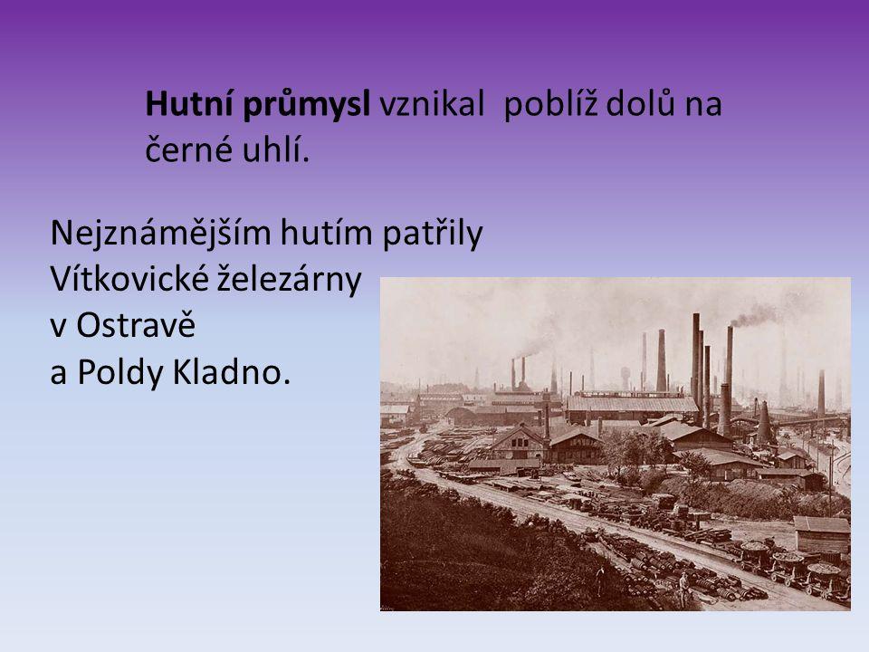 Hutní průmysl vznikal poblíž dolů na černé uhlí. Nejznámějším hutím patřily Vítkovické železárny v Ostravě a Poldy Kladno.