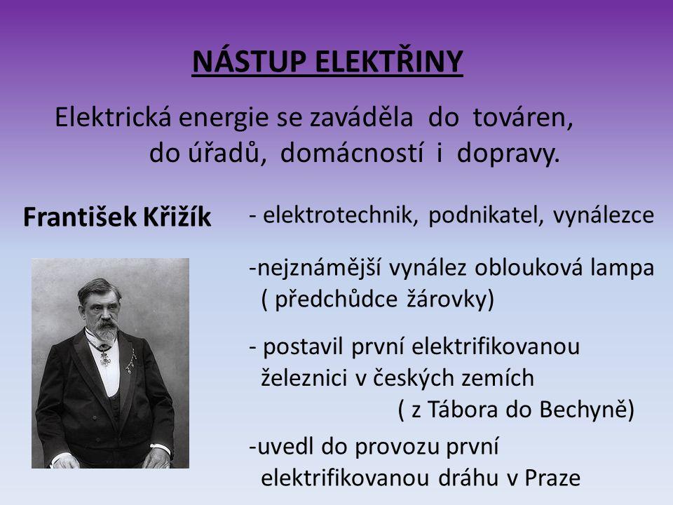 NÁSTUP ELEKTŘINY Elektrická energie se zaváděla do továren, do úřadů, domácností i dopravy. František Křižík - elektrotechnik, podnikatel, vynálezce -