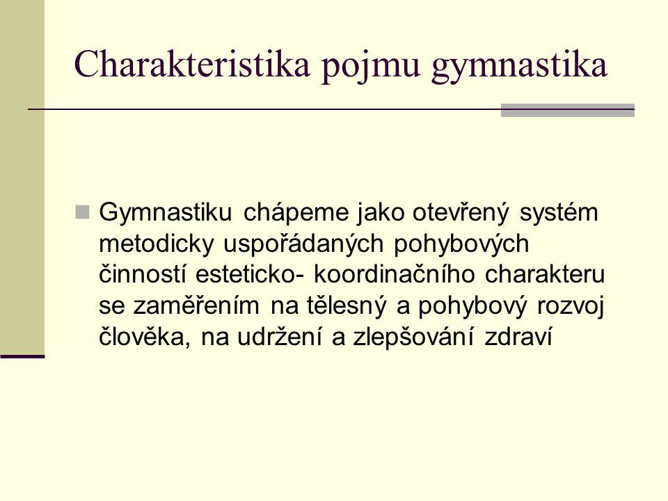 Charakteristika pojmu gymnastika Gymnastiku chápeme jako otevřený systém metodicky uspořádaných pohybových činností esteticko- koordinačního charakteru se zaměřením na tělesný a pohybový rozvoj člověka, na udržení a zlepšování zdraví