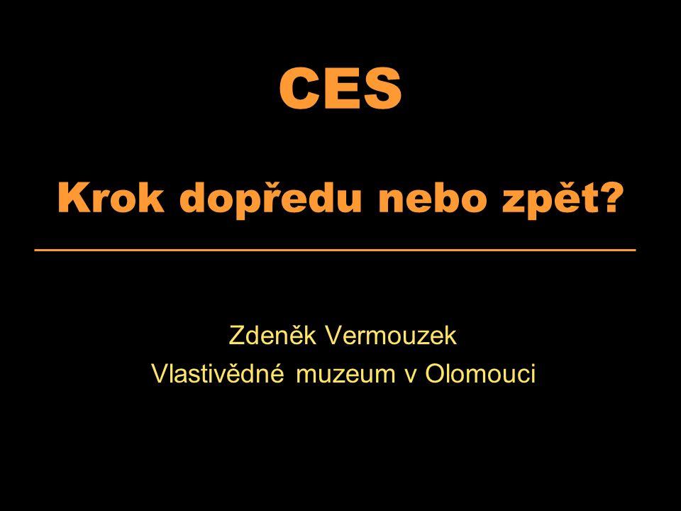 CES Krok dopředu nebo zpět? Zdeněk Vermouzek Vlastivědné muzeum v Olomouci