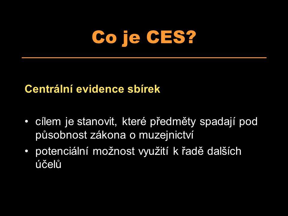 Co je CES? Centrální evidence sbírek cílem je stanovit, které předměty spadají pod působnost zákona o muzejnictví potenciální možnost využití k řadě d