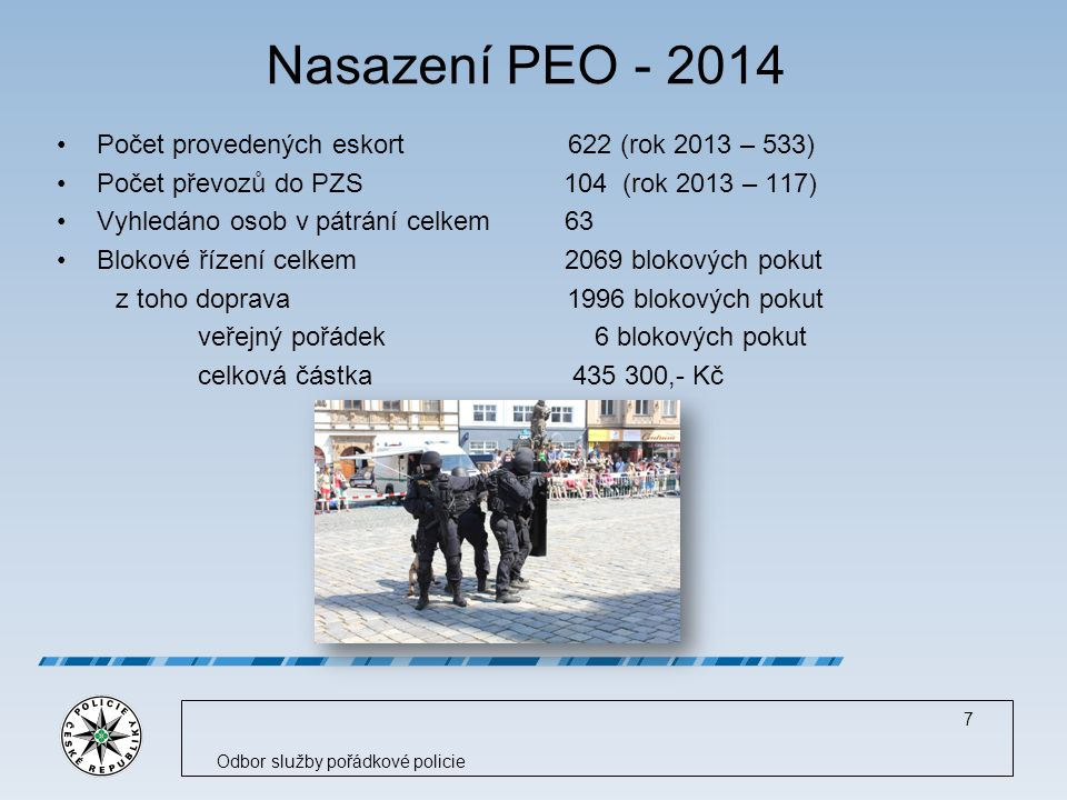 Nasazení PEO - 2014 Počet provedených eskort 622 (rok 2013 – 533) Počet převozů do PZS 104 (rok 2013 – 117) Vyhledáno osob v pátrání celkem 63 Blokové řízení celkem 2069 blokových pokut z toho doprava 1996 blokových pokut veřejný pořádek 6 blokových pokut celková částka 435 300,- Kč Odbor služby pořádkové policie 7