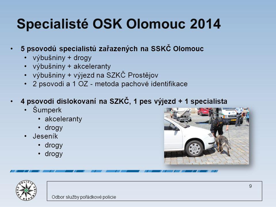 Specialisté OSK Olomouc 2014 5 psovodů specialistů zařazených na SSKČ Olomouc výbušniny + drogy výbušniny + akceleranty výbušniny + výjezd na SZKČ Prostějov 2 psovodi a 1 OZ - metoda pachové identifikace 4 psovodi dislokovaní na SZKČ, 1 pes výjezd + 1 specialista Šumperk akceleranty drogy Jeseník drogy 9 Odbor služby pořádkové policie
