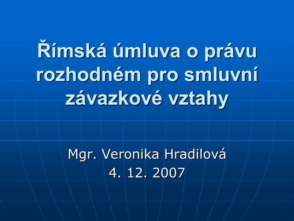 Římská úmluva o právu rozhodném pro smluvní závazkové vztahy Mgr. Veronika Hradilová 4. 12. 2007