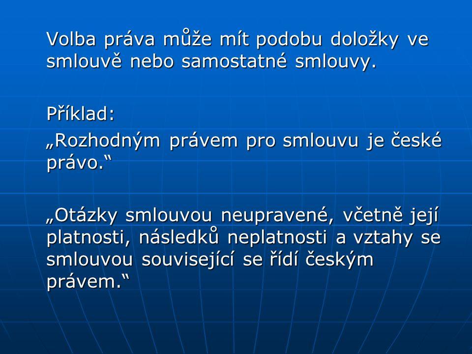 """Volba práva může mít podobu doložky ve smlouvě nebo samostatné smlouvy. Příklad: """"Rozhodným právem pro smlouvu je české právo."""" """"Otázky smlouvou neupr"""