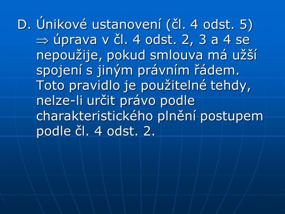 D.Únikové ustanovení (čl. 4 odst. 5)  úprava v čl. 4 odst. 2, 3 a 4 se nepoužije, pokud smlouva má užší spojení s jiným právním řádem. Toto pravidlo