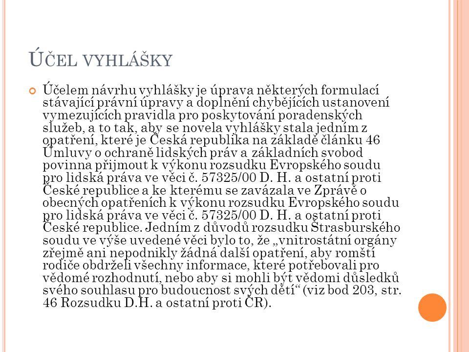 Ú ČEL VYHLÁŠKY Účelem návrhu vyhlášky je úprava některých formulací stávající právní úpravy a doplnění chybějících ustanovení vymezujících pravidla pro poskytování poradenských služeb, a to tak, aby se novela vyhlášky stala jedním z opatření, které je Česká republika na základě článku 46 Úmluvy o ochraně lidských práv a základních svobod povinna přijmout k výkonu rozsudku Evropského soudu pro lidská práva ve věci č.