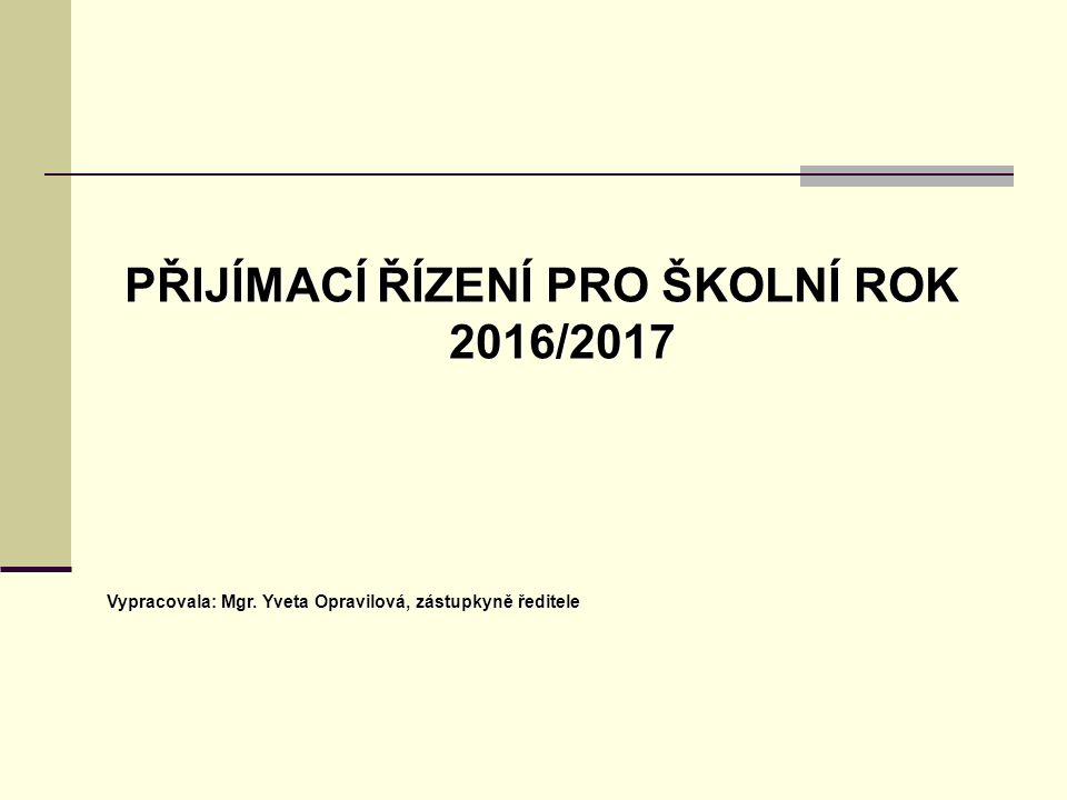 PŘIJÍMACÍ ŘÍZENÍ PRO ŠKOLNÍ ROK 2016/2017 Vypracovala: Mgr. Yveta Opravilová, zástupkyně ředitele