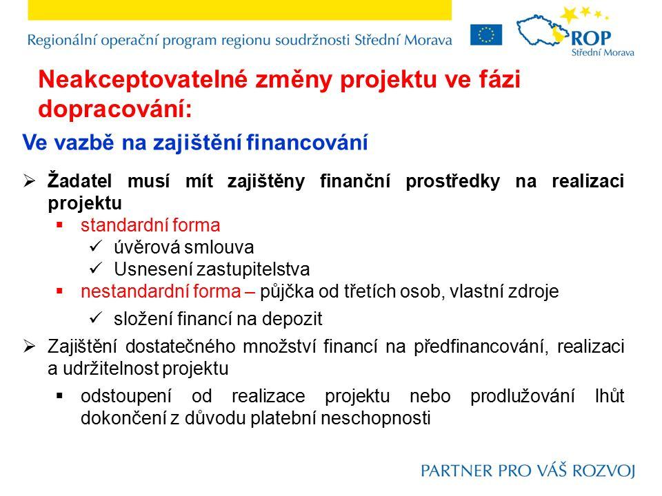 Ve vazbě na zajištění financování  Žadatel musí mít zajištěny finanční prostředky na realizaci projektu  standardní forma úvěrová smlouva Usnesení zastupitelstva  nestandardní forma – půjčka od třetích osob, vlastní zdroje složení financí na depozit  Zajištění dostatečného množství financí na předfinancování, realizaci a udržitelnost projektu  odstoupení od realizace projektu nebo prodlužování lhůt dokončení z důvodu platební neschopnosti Neakceptovatelné změny projektu ve fázi dopracování: