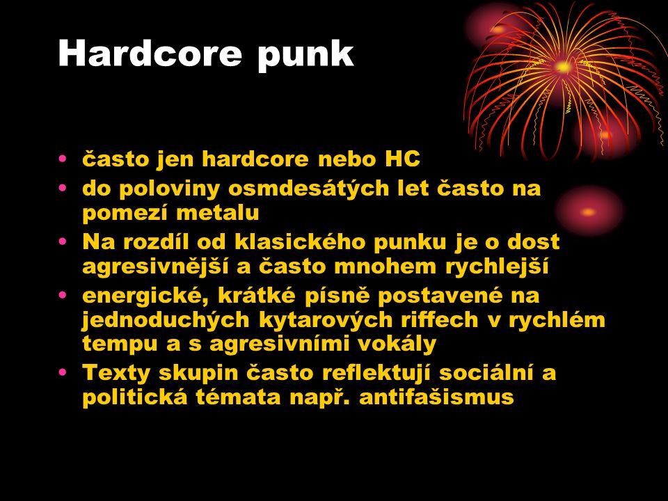 Hardcore punk často jen hardcore nebo HC do poloviny osmdesátých let často na pomezí metalu Na rozdíl od klasického punku je o dost agresivnější a často mnohem rychlejší energické, krátké písně postavené na jednoduchých kytarových riffech v rychlém tempu a s agresivními vokály Texty skupin často reflektují sociální a politická témata např.