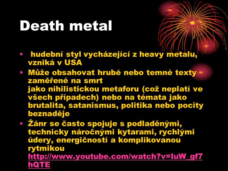 Death metal hudební styl vycházející z heavy metalu, vzniká v USA Může obsahovat hrubé nebo temné texty zaměřené na smrt jako nihilistickou metaforu (což neplatí ve všech případech) nebo na témata jako brutalita, satanismus, politika nebo pocity beznaděje Žánr se často spojuje s podladěnými, technicky náročnými kytarami, rychlými údery, energičností a komplikovanou rytmikou http://www.youtube.com/watch v=IuW_gf7 hQTE http://www.youtube.com/watch v=IuW_gf7 hQTE