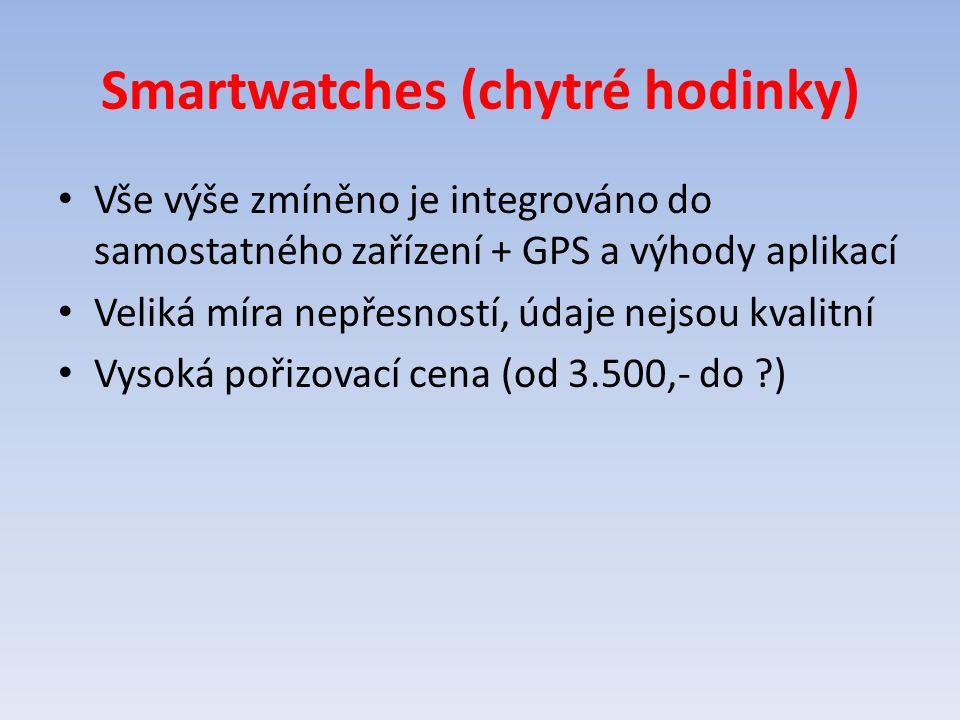 Smartwatches (chytré hodinky) Vše výše zmíněno je integrováno do samostatného zařízení + GPS a výhody aplikací Veliká míra nepřesností, údaje nejsou kvalitní Vysoká pořizovací cena (od 3.500,- do ?)