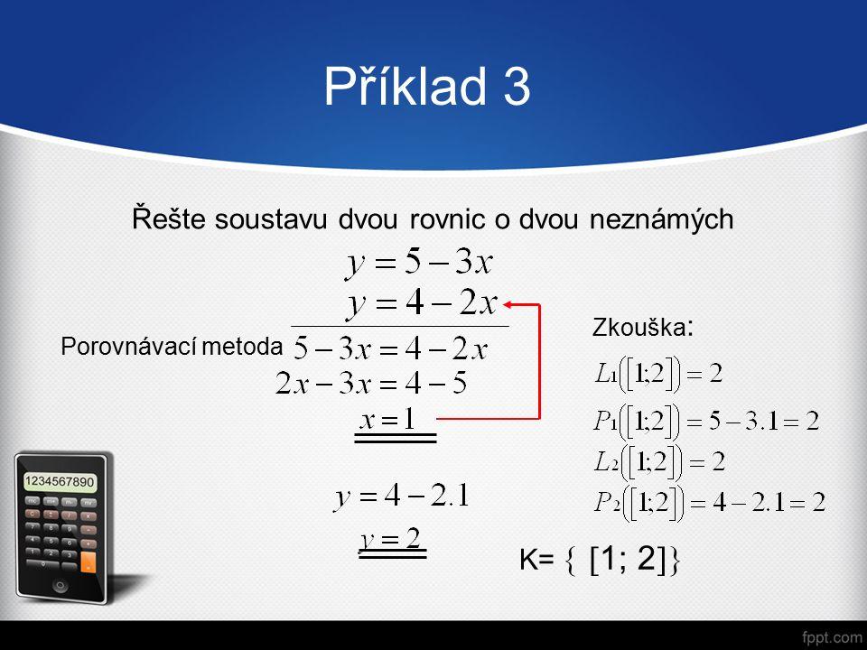 Příklad 3 Řešte soustavu dvou rovnic o dvou neznámých Porovnávací metoda K=   1; 2  Zkouška :